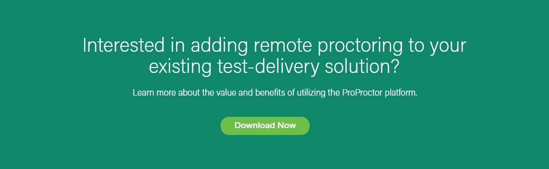 Interested in adding remote proctoring to your existing test-delivery solution? Learn more about the value and benefits of utilizing the ProProctor platform. Download Now